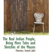 The Real Indian People, Being More Tales and Sketches of the Masses by Thomson Samuel John