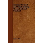 Treatise On Clock And Watch Making, Theoretical And Practical by Thomas Reid