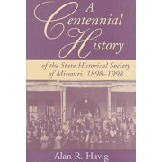 A Centennial History of the State Historical Society of Missouri, 1898-1998 by Alan R. Havig