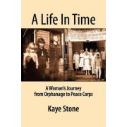 A Life in Time; A Woman's Journey from Orphanage to Peace Corps by Kaye Stone