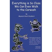Everything is So Close We Can Even Walk to the Carwash by Maynard Good Stoddard