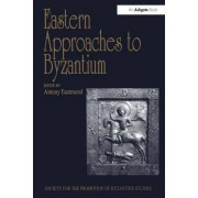 Eastern Approaches to Byzantium by Antony Eastmond