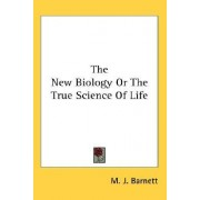 The New Biology or the True Science of Life by M J Barnett