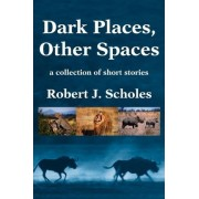 Dark Places, Other Spaces by Robert J Scholes
