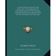 A New View of Society or Essays on the Principle of the Formation of the Human Character and the Application of the Principle to Practice by Robert Dale Owen