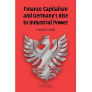Finance Capitalism and Germany's Rise to Industrial Power by Caroline Fohlin