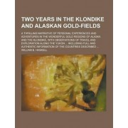 Two Years in the Klondike and Alaskan Gold-Fields; A Thrilling Narrative of Personal Experiences and Adventures in the Wonderful Gold Regions of Alask by William B Haskell