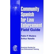 Community Spanish for Law Enforcement Field Guide by Pablo P. Madera