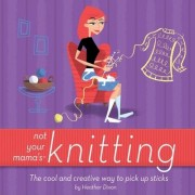 Not Your Mama's Knitting by Heather Dixon