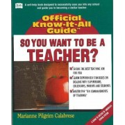 So, You Want To Be A Teacher... (Fells Official Know-It-All Guide) (Fells Official Know-It-All Guide)