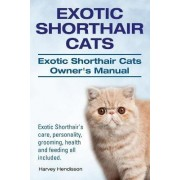Exotic Shorthair Cats. Exotic Shorthair Cats Owner's Manual. Exotic Shorthair's Care, Personality, Grooming, Health and Feeding All Included. by Harvey Hendisson
