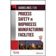 Guidelines for Process Safety in Bioprocess Manufacturing Facilities by Center for Chemical Process Safety (CCPS)