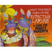 What to Expect When You're Expecting Larvae by Bridget Heos
