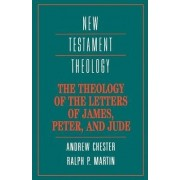 The Theology of the Letters of James, Peter, and Jude by Andrew Chester
