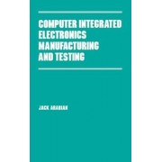 Computer Integrated Electronics Manufacturing and Testing by Jack H. Arabian