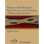 Primer on the Metabolic Bone Diseases and Disorders of Mineral Metabolism by Juliet E. Compston