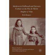 Adolescent Girlhood and Literary Culture at the Fin de Siecle 2016 by Beth Rodgers
