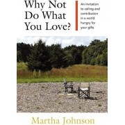 Why Not Do What You Love? an Invitation to Calling and Contribution in a World Hungry for Your Gifts by Martha Johnson