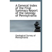 A General Index of the Final Summary Report of the Geology of Pennsylvania by Geological Survey of Pennsylvania