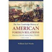 The New Cambridge History of American Foreign Relations: Volume 1, Dimensions of the Early American Empire, 1754-1865: Volume 1 by William Earl Weeks
