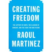 Creating Freedom: The Lottery of Birth, the Illusion of Consent, and the Fight for Our Future, Hardcover