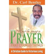 Prayer That Changes Things: A Christian Guide to Victorious Living