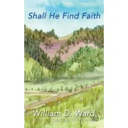 Shall He Find Faith by William D Ward
