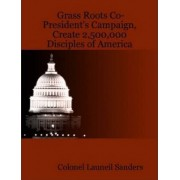 Grass Roots Co-President's Campaign, Create 2,500,000 Disciples of America by Colonel Launeil Sanders