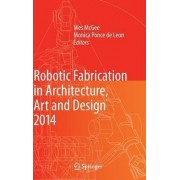 Robotic Fabrication in Architecture, Art and Design 2014 by Wesley McGee