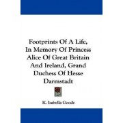 Footprints of a Life, in Memory of Princess Alice of Great Britain and Ireland, Grand Duchess of Hesse Darmstadt by K Isabella Goode
