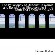 The Philosophy of Unbelief in Morals and Religion, as Discoverable in the Faith and Character of Men by Herman Hooker