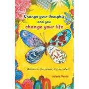 Change Your Thoughts and You Change Your Life by Valerie David