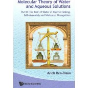 Molecular Theory of Water and Aqueous Solutions: The Role of Water in Protein Folding, Self-Assembly and Molecular Recognition Part II by Arieh Ben-Naim