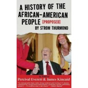 A History of the African-American People (Proposed) by Strom Thurmond, as told to Percival Everett & James Kincaid (A Novel) by Percival Everett