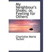 My Neighbour's Shoes; Or, Feeling for Others by Charlotte Maria Tucker