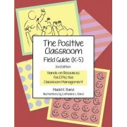 The Positive Classroom Field Guide (K-5) 2nd Edition: Hands-On Resources for Effective Classroom Management