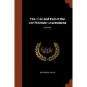 The Rise and Fall of the Confederate Government; Volume 1