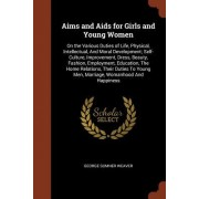Aims and AIDS for Girls and Young Women: On the Various Duties of Life, Physical, Intellectual, and Moral Development; Self-Culture, Improvement, Dres