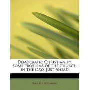 Democratic Christianity, Some Problems of the Church in the Days Just Ahead by Francis J McConnell