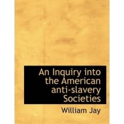An Inquiry Into the American Anti-Slavery Societies by William Jay