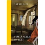 Cum sa pictezi un mort - Sarah Hall