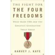 The Fight for the Four Freedoms: What Made FDR and the Greatest Generation Truly Great by Harvey J. Kaye