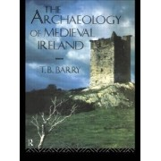 The Archaeology of Medieval Ireland by T.B. Barry