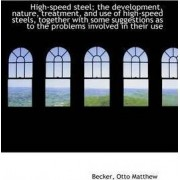 High-Speed Steel; The Development, Nature, Treatment, and Use of High-Speed Steels, Together with So by Becker Otto Matthew