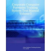 Corporate Computer Forensics Training System Text Manual Volume I by Cyber Defense Training Systems