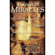 The Book of Miracles: The meaning of the Miracle Stories in Christianity, Judaism, Buddhism, by Kenneth L. Woodward