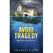 How You Can Avoid Tragedy and Live a Better Life by Charles Capps