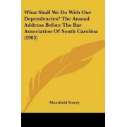 What Shall We Do with Our Dependencies? the Annual Address Before the Bar Association of South Carolina (1903) by Moorfield Storey