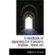 A Handbook of Japanning for Ironware, Tinewae, Wood, Etc by William N Brown