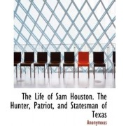 The Life of Sam Houston. the Hunter, Patriot, and Statesman of Texas by Anonymous
